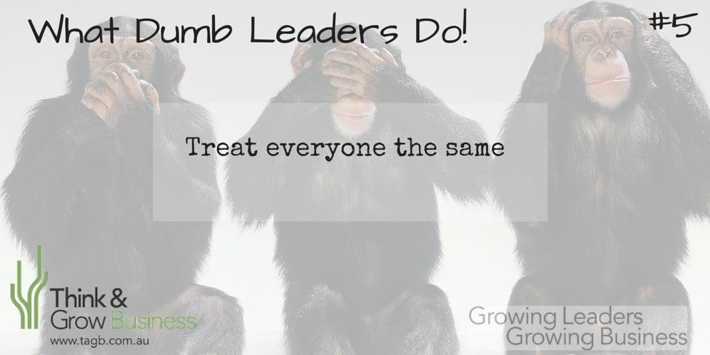 Dumb Leaders Treat everyone the same